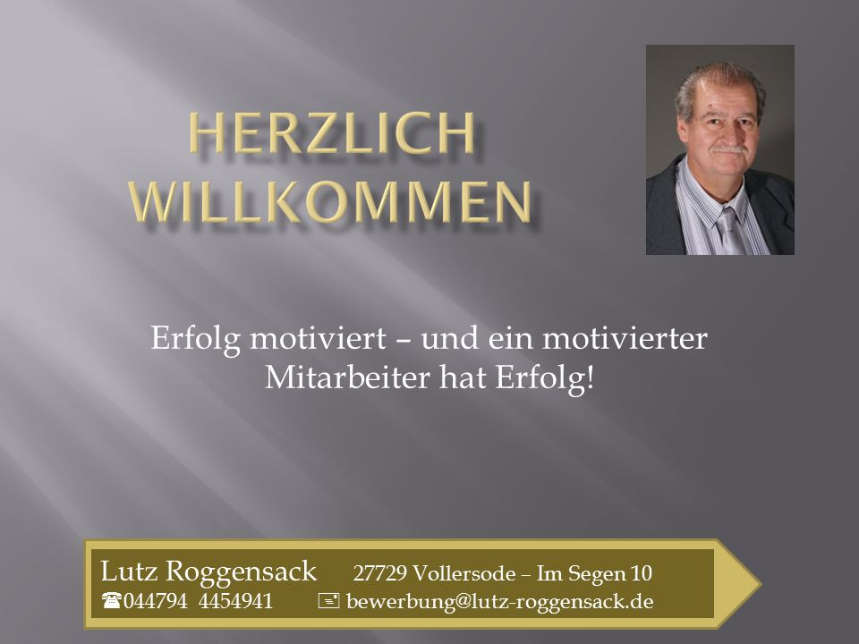 Erfolg motiviert – und ein motivierter Mitarbeiter hat Erfolg! Lutz Roggensack 27729 Vollersode – Im Segen 10  044794 4454941  bewerbung@lutz-roggen