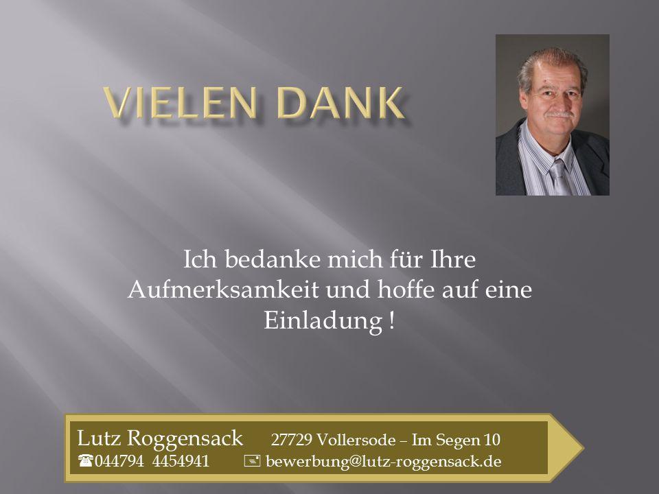 Ich bedanke mich für Ihre Aufmerksamkeit und hoffe auf eine Einladung ! Lutz Roggensack 27729 Vollersode – Im Segen 10  044794 4454941  bewerbung@lu