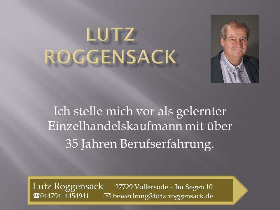 Ich stelle mich vor als gelernter Einzelhandelskaufmann mit über 35 Jahren Berufserfahrung. Lutz Roggensack 27729 Vollersode – Im Segen 10  044794 44