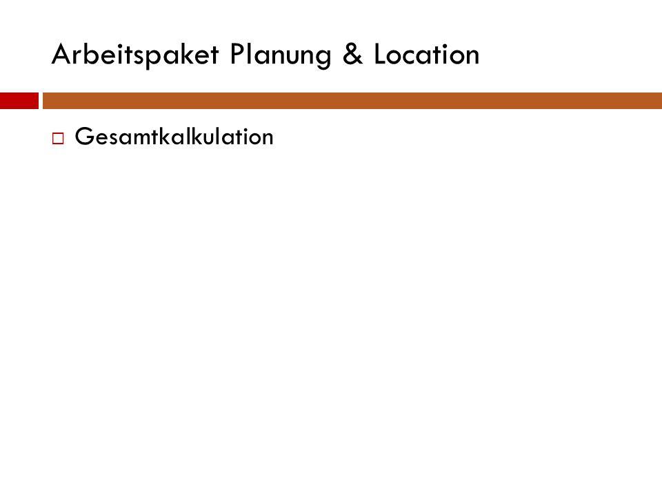 Arbeitspaket Planung & Location  Gesamtkalkulation