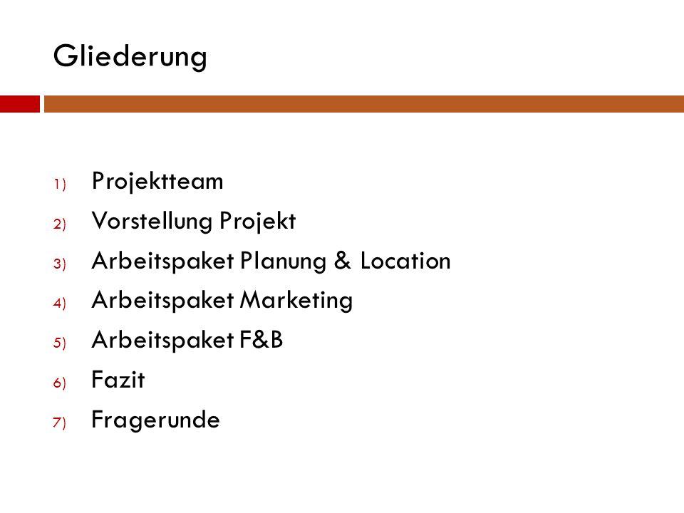 Gliederung 1) Projektteam 2) Vorstellung Projekt 3) Arbeitspaket Planung & Location 4) Arbeitspaket Marketing 5) Arbeitspaket F&B 6) Fazit 7) Fragerun