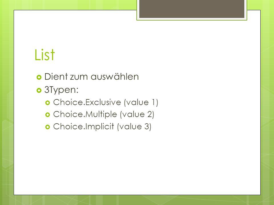 List  Dient zum auswählen  3Typen:  Choice.Exclusive (value 1)  Choice.Multiple (value 2)  Choice.Implicit (value 3)
