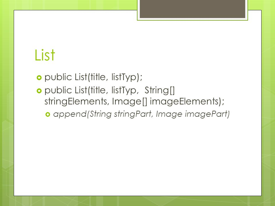 List  public List(title, listTyp);  public List(title, listTyp, String[] stringElements, Image[] imageElements);  append(String stringPart, Image imagePart)
