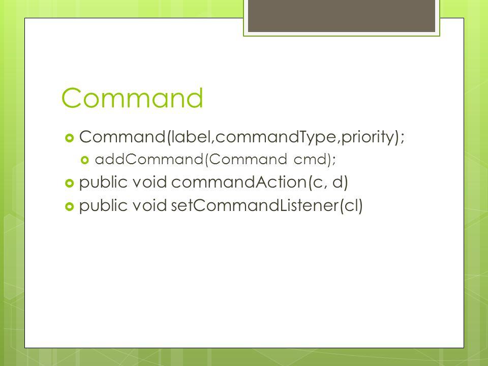 Command  Command(label,commandType,priority);  addCommand(Command cmd);  public void commandAction(c, d)  public void setCommandListener(cl)
