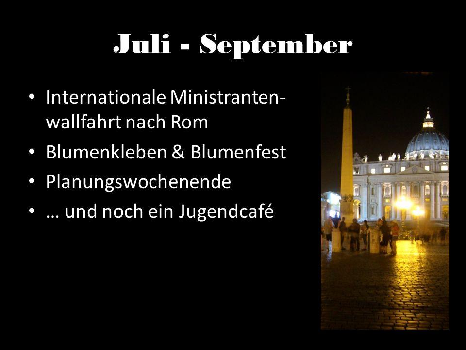 Juli - September Internationale Ministranten- wallfahrt nach Rom Blumenkleben & Blumenfest Planungswochenende … und noch ein Jugendcafé