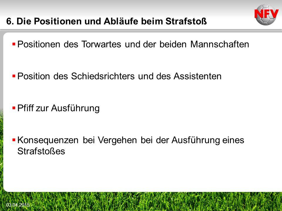 6. Die Positionen und Abläufe beim Strafstoß  Positionen des Torwartes und der beiden Mannschaften  Position des Schiedsrichters und des Assistenten