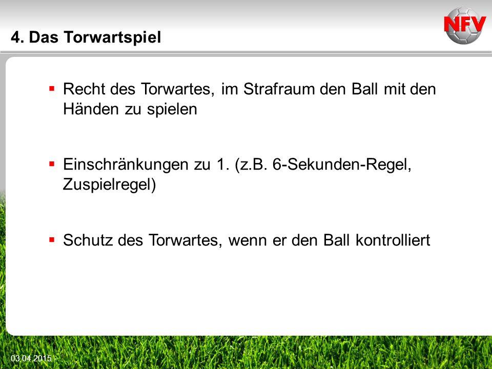 4. Das Torwartspiel  Recht des Torwartes, im Strafraum den Ball mit den Händen zu spielen  Einschränkungen zu 1. (z.B. 6-Sekunden-Regel, Zuspielrege