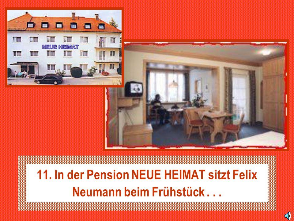 11. In der Pension NEUE HEIMAT sitzt Felix Neumann beim Frühstück...