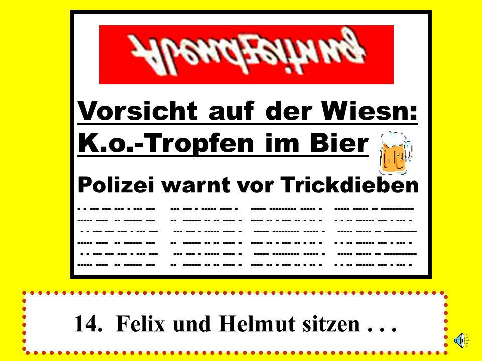 14. Felix und Helmut sitzen... Vorsicht auf der Wiesn: K.o.-Tropfen im Bier Polizei warnt vor Trickdieben - - --- --- --- - --- --- --- --- - ----- --
