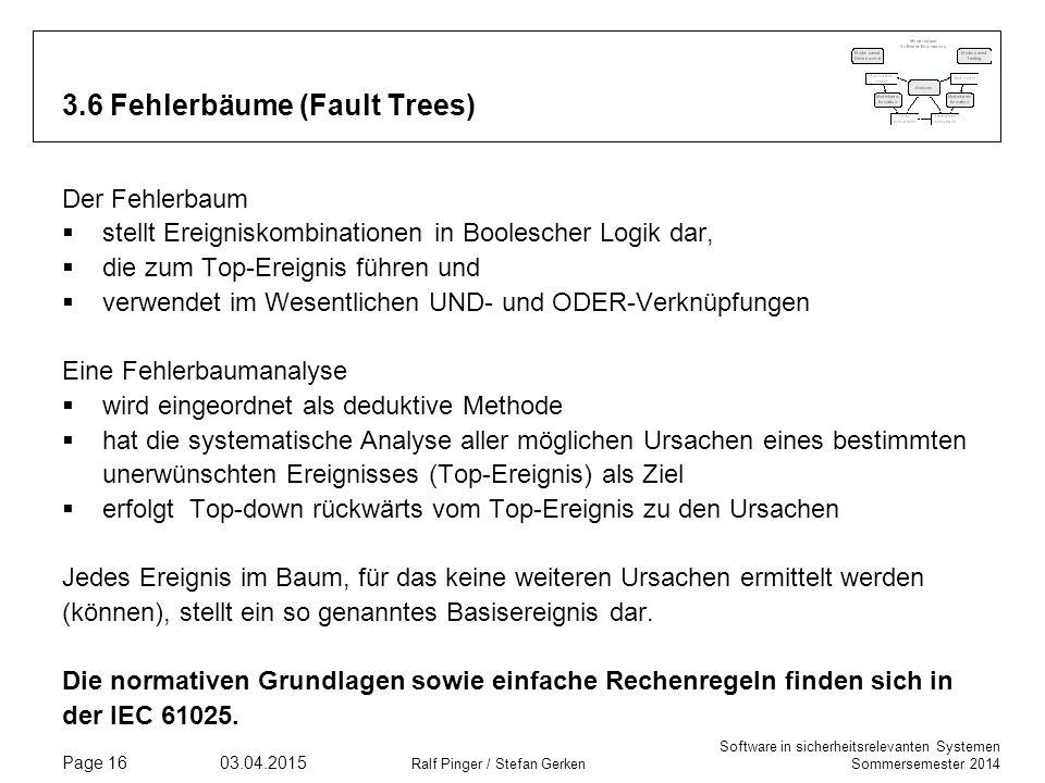 Software in sicherheitsrelevanten Systemen Sommersemester 2014 03.04.2015 Ralf Pinger / Stefan Gerken Page 16 3.6 Fehlerbäume (Fault Trees) Der Fehlerbaum  stellt Ereigniskombinationen in Boolescher Logik dar,  die zum Top-Ereignis führen und  verwendet im Wesentlichen UND- und ODER-Verknüpfungen Eine Fehlerbaumanalyse  wird eingeordnet als deduktive Methode  hat die systematische Analyse aller möglichen Ursachen eines bestimmten unerwünschten Ereignisses (Top-Ereignis) als Ziel  erfolgt Top-down rückwärts vom Top-Ereignis zu den Ursachen Jedes Ereignis im Baum, für das keine weiteren Ursachen ermittelt werden (können), stellt ein so genanntes Basisereignis dar.