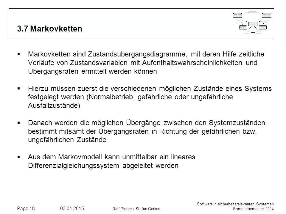 Software in sicherheitsrelevanten Systemen Sommersemester 2014 03.04.2015 Ralf Pinger / Stefan Gerken Page 18 3.7 Markovketten  Markovketten sind Zustandsübergangsdiagramme, mit deren Hilfe zeitliche Verläufe von Zustandsvariablen mit Aufenthaltswahrscheinlichkeiten und Übergangsraten ermittelt werden können  Hierzu müssen zuerst die verschiedenen möglichen Zustände eines Systems festgelegt werden (Normalbetrieb, gefährliche oder ungefährliche Ausfallzustände)  Danach werden die möglichen Übergänge zwischen den Systemzuständen bestimmt mitsamt der Übergangsraten in Richtung der gefährlichen bzw.