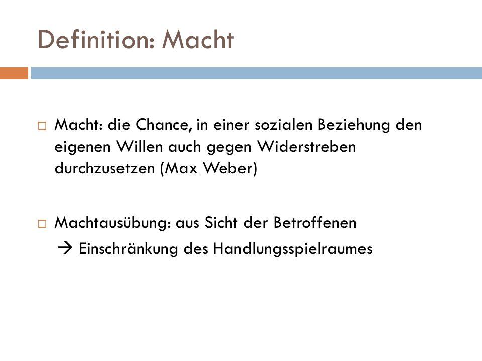 Definition: Macht  Macht: die Chance, in einer sozialen Beziehung den eigenen Willen auch gegen Widerstreben durchzusetzen (Max Weber)  Machtausübun