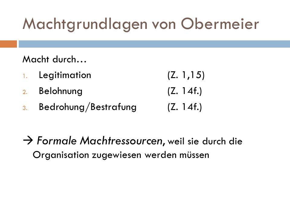 Machtgrundlagen von Obermeier Macht durch… 1. Legitimation (Z. 1,15) 2. Belohnung(Z. 14f.) 3. Bedrohung/Bestrafung(Z. 14f.)  Formale Machtressourcen,