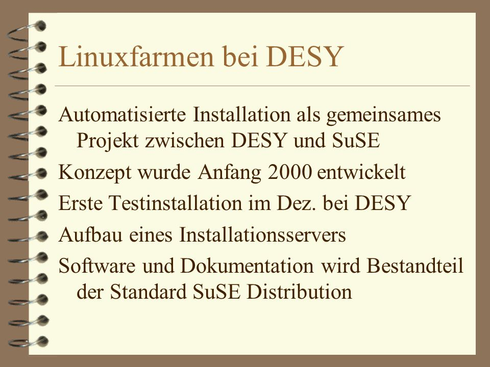 Linuxfarmen bei DESY Automatisierte Installation als gemeinsames Projekt zwischen DESY und SuSE Konzept wurde Anfang 2000 entwickelt Erste Testinstallation im Dez.