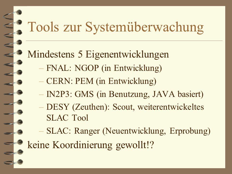 Tools zur Systemüberwachung Mindestens 5 Eigenentwicklungen –FNAL: NGOP (in Entwicklung) –CERN: PEM (in Entwicklung) –IN2P3: GMS (in Benutzung, JAVA basiert) –DESY (Zeuthen): Scout, weiterentwickeltes SLAC Tool –SLAC: Ranger (Neuentwicklung, Erprobung) keine Koordinierung gewollt!