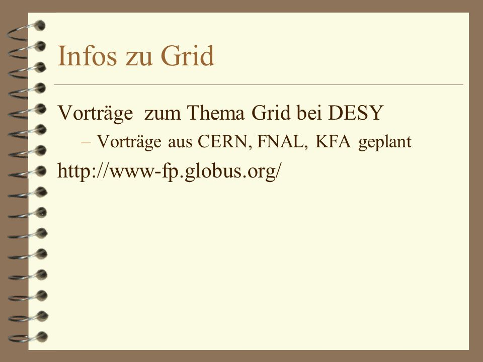 Infos zu Grid Vorträge zum Thema Grid bei DESY –Vorträge aus CERN, FNAL, KFA geplant http://www-fp.globus.org/