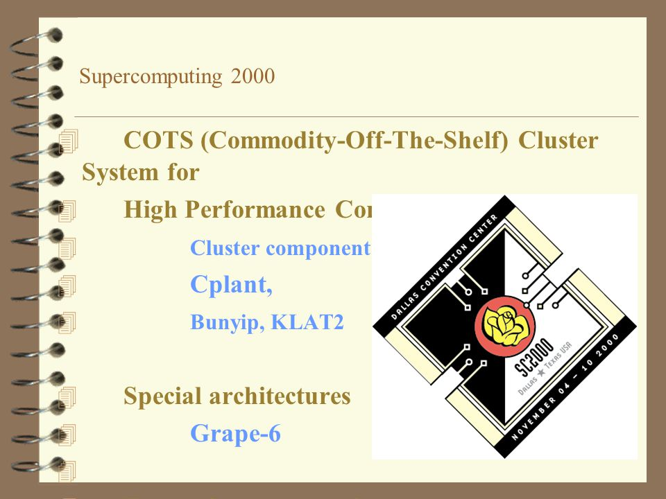Supercomputing 2000 4 COTS (Commodity-Off-The-Shelf) Cluster System for 4 High Performance Computing) 4 Cluster components, Software 4 Cplant, 4 Bunyip, KLAT2 4 Special architectures 4 Grape-6 4 4 Future Supercomputing 4 SRC-6 4
