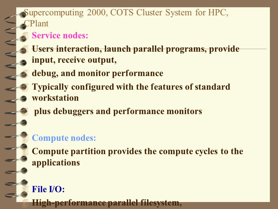 Supercomputing 2000, COTS Cluster System for HPC, CPlant 4 Service nodes: 4 Users interaction, launch parallel programs, provide input, receive output, 4 debug, and monitor performance 4 Typically configured with the features of standard workstation 4 plus debuggers and performance monitors 4 Compute nodes: 4 Compute partition provides the compute cycles to the applications 4 File I/O: 4 High-performance parallel filesystem, 4 Parallel FTP - compute nodes, Intel s Parallel File System (PFS)-service 4 nodes.