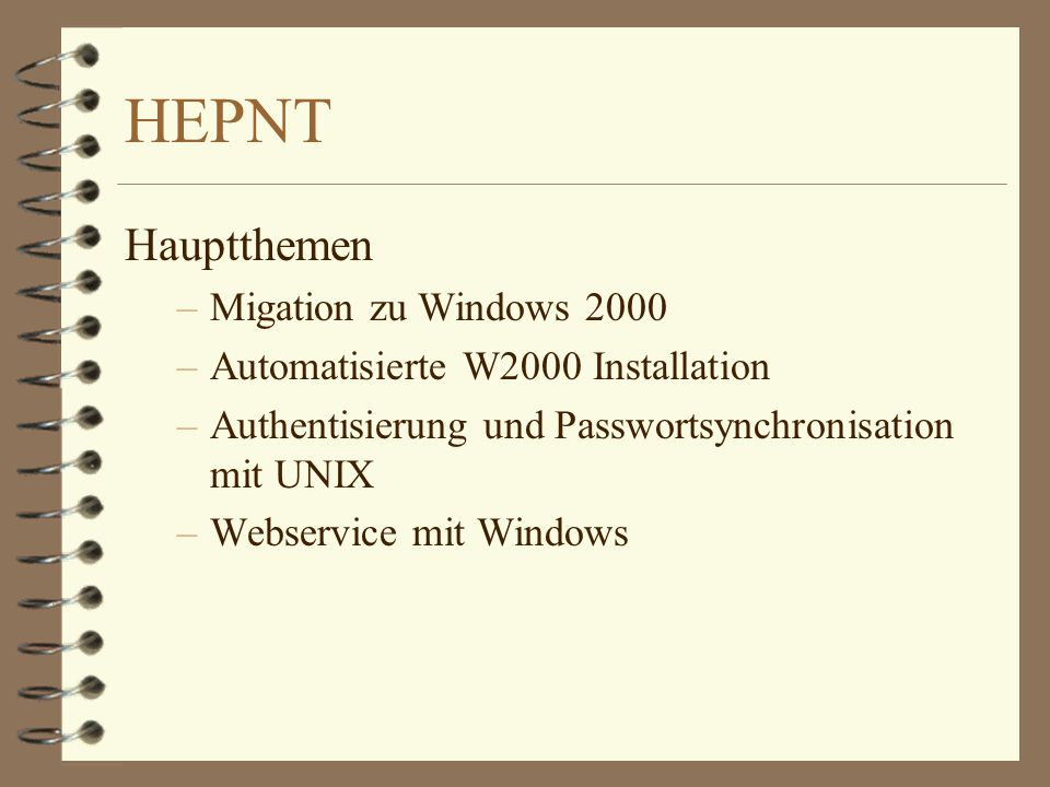 HEPNT Hauptthemen –Migation zu Windows 2000 –Automatisierte W2000 Installation –Authentisierung und Passwortsynchronisation mit UNIX –Webservice mit W