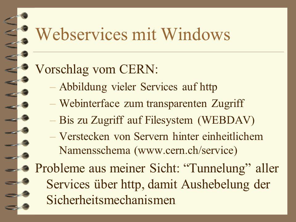 Webservices mit Windows Vorschlag vom CERN: –Abbildung vieler Services auf http –Webinterface zum transparenten Zugriff –Bis zu Zugriff auf Filesystem (WEBDAV) –Verstecken von Servern hinter einheitlichem Namensschema (www.cern.ch/service) Probleme aus meiner Sicht: Tunnelung aller Services über http, damit Aushebelung der Sicherheitsmechanismen