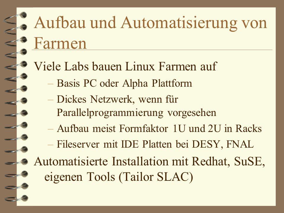 Aufbau und Automatisierung von Farmen Viele Labs bauen Linux Farmen auf –Basis PC oder Alpha Plattform –Dickes Netzwerk, wenn für Parallelprogrammierung vorgesehen –Aufbau meist Formfaktor 1U und 2U in Racks –Fileserver mit IDE Platten bei DESY, FNAL Automatisierte Installation mit Redhat, SuSE, eigenen Tools (Tailor SLAC)