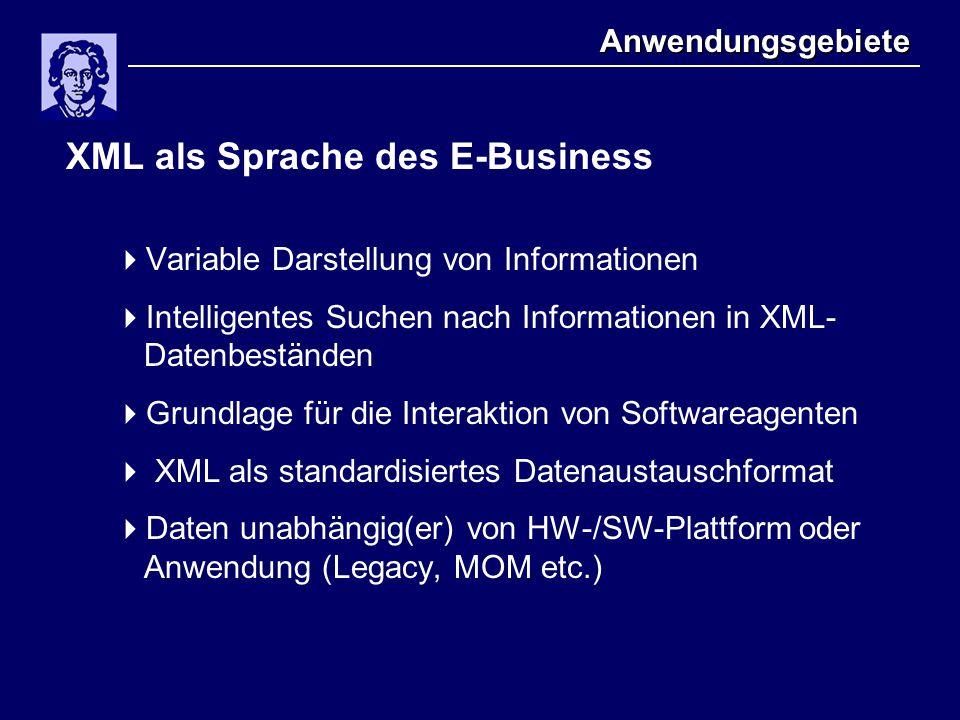 Anwendungsgebiete XML als Sprache des E-Business  Variable Darstellung von Informationen  Intelligentes Suchen nach Informationen in XML- Datenbeständen  Grundlage für die Interaktion von Softwareagenten  XML als standardisiertes Datenaustauschformat  Daten unabhängig(er) von HW-/SW-Plattform oder Anwendung (Legacy, MOM etc.)