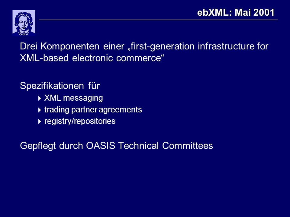 "ebXML: Mai 2001 Drei Komponenten einer ""first-generation infrastructure for XML-based electronic commerce Spezifikationen für  XML messaging  trading partner agreements  registry/repositories Gepflegt durch OASIS Technical Committees"