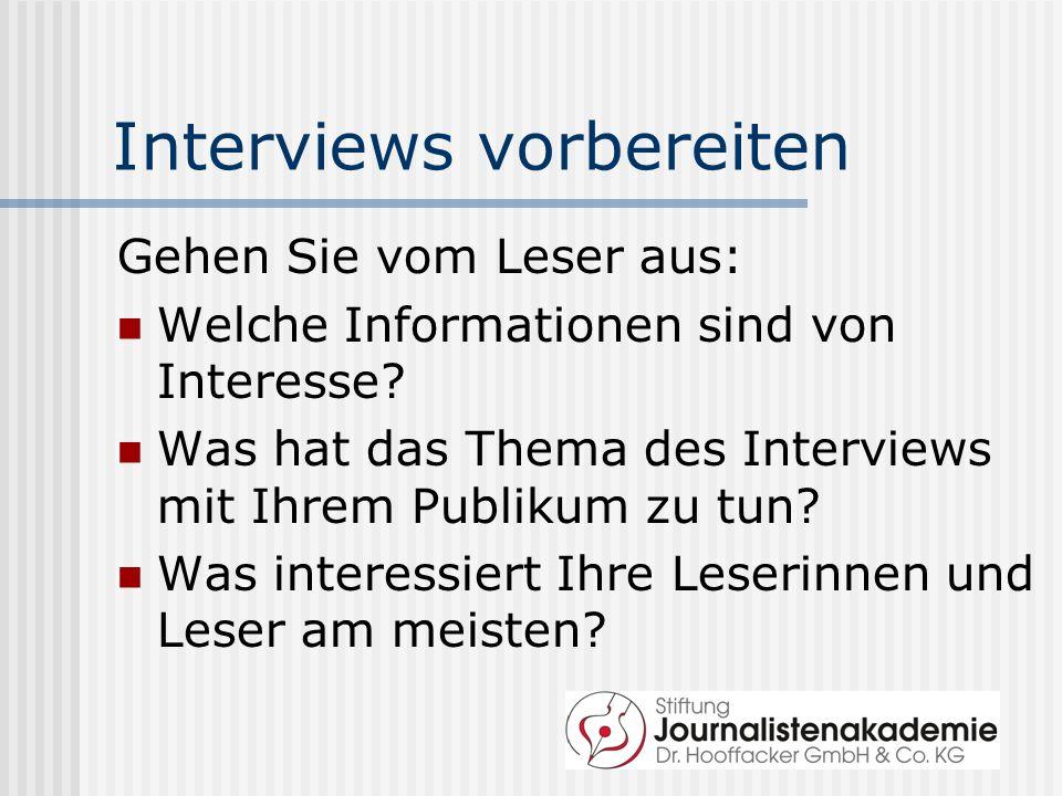 Interviews vorbereiten Gehen Sie vom Leser aus: Welche Informationen sind von Interesse? Was hat das Thema des Interviews mit Ihrem Publikum zu tun? W