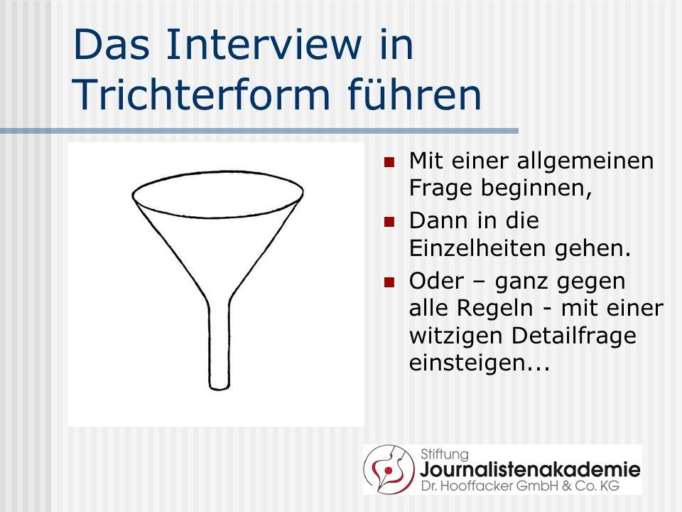 Das Interview in Trichterform führen Mit einer allgemeinen Frage beginnen, Dann in die Einzelheiten gehen. Oder – ganz gegen alle Regeln - mit einer w