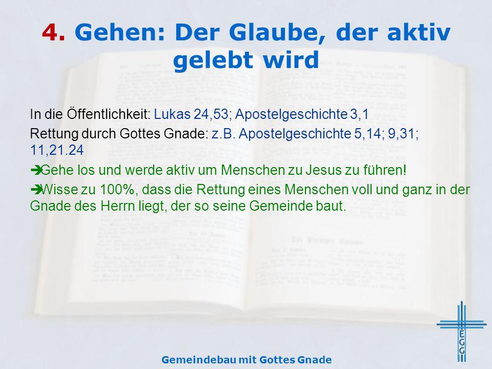 4. Gehen: Der Glaube, der aktiv gelebt wird In die Öffentlichkeit: Lukas 24,53; Apostelgeschichte 3,1 Rettung durch Gottes Gnade: z.B. Apostelgeschich