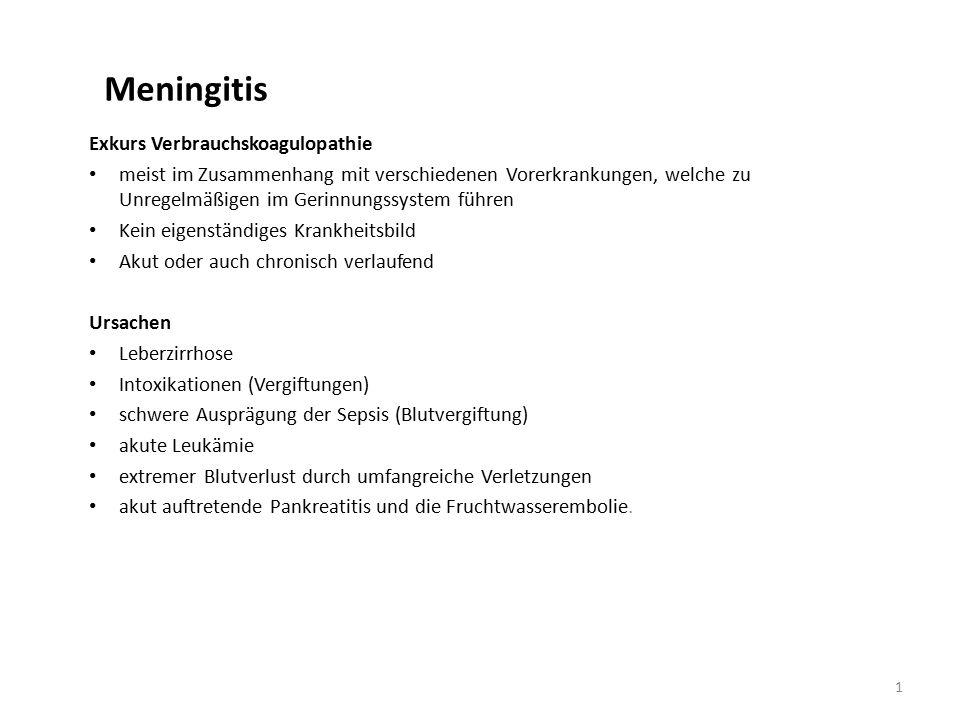 Meningitis Exkurs Verbrauchskoagulopathie meist im Zusammenhang mit verschiedenen Vorerkrankungen, welche zu Unregelmäßigen im Gerinnungssystem führen Kein eigenständiges Krankheitsbild Akut oder auch chronisch verlaufend Ursachen Leberzirrhose Intoxikationen (Vergiftungen) schwere Ausprägung der Sepsis (Blutvergiftung) akute Leukämie extremer Blutverlust durch umfangreiche Verletzungen akut auftretende Pankreatitis und die Fruchtwasserembolie.