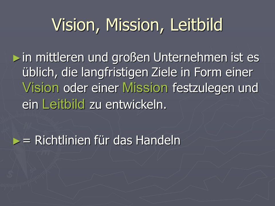 Vision, Mission, Leitbild ► in mittleren und großen Unternehmen ist es üblich, die langfristigen Ziele in Form einer Vision oder einer Mission festzul