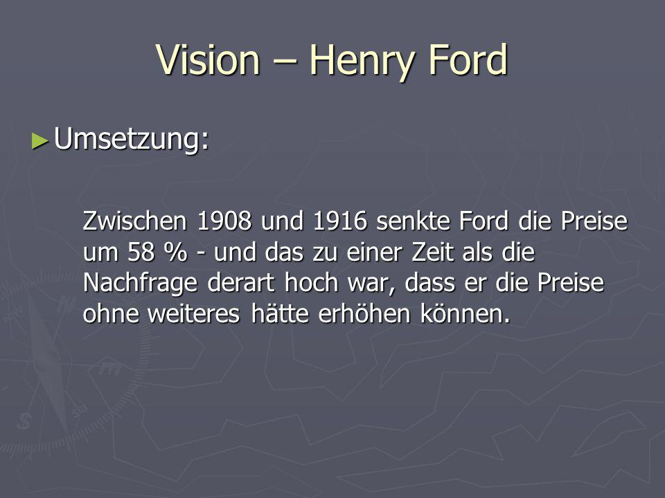 Vision – Henry Ford ► Umsetzung: Zwischen 1908 und 1916 senkte Ford die Preise um 58 % - und das zu einer Zeit als die Nachfrage derart hoch war, dass