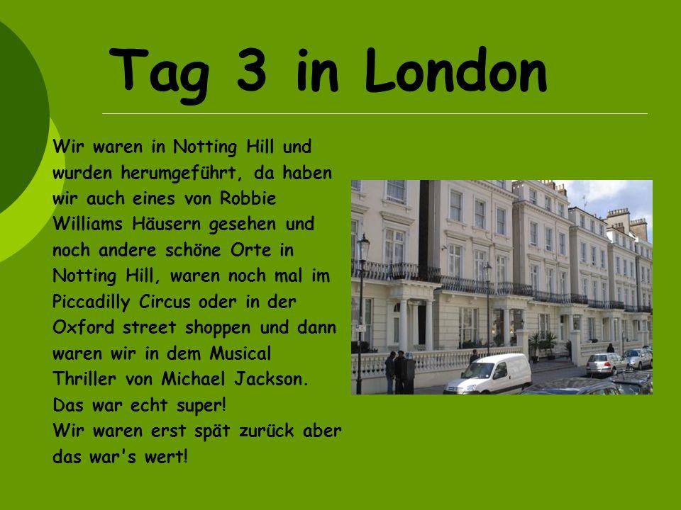 Tag 3 in London Wir waren in Notting Hill und wurden herumgeführt, da haben wir auch eines von Robbie Williams Häusern gesehen und noch andere schöne Orte in Notting Hill, waren noch mal im Piccadilly Circus oder in der Oxford street shoppen und dann waren wir in dem Musical Thriller von Michael Jackson.