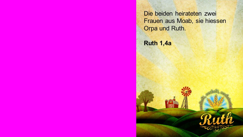 RUTH 1,4a Die beiden heirateten zwei Frauen aus Moab, sie hiessen Orpa und Ruth. Ruth 1,4a