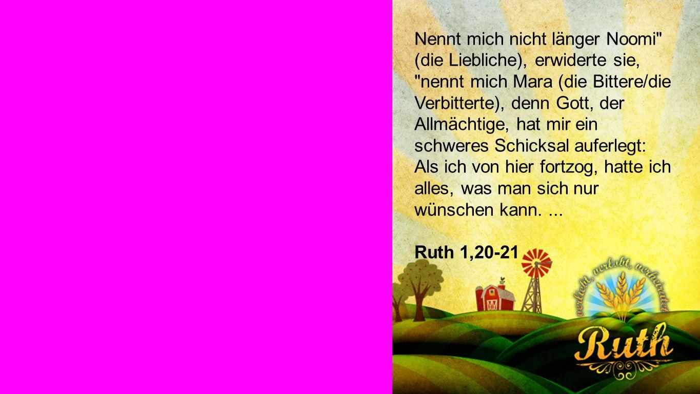 Ruth 1,20-21 Nennt mich nicht länger Noomi (die Liebliche), erwiderte sie, nennt mich Mara (die Bittere/die Verbitterte), denn Gott, der Allmächtige, hat mir ein schweres Schicksal auferlegt: Als ich von hier fortzog, hatte ich alles, was man sich nur wünschen kann....