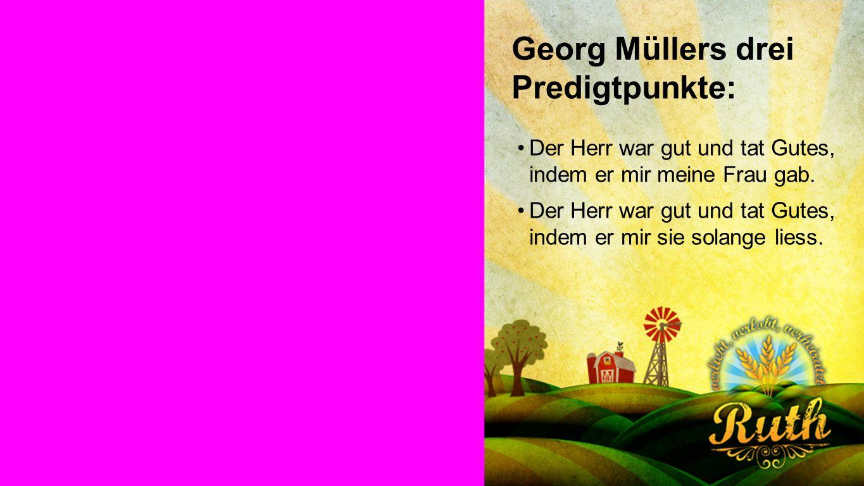 Georg Müller Georg Müllers drei Predigtpunkte: Der Herr war gut und tat Gutes, indem er mir meine Frau gab.