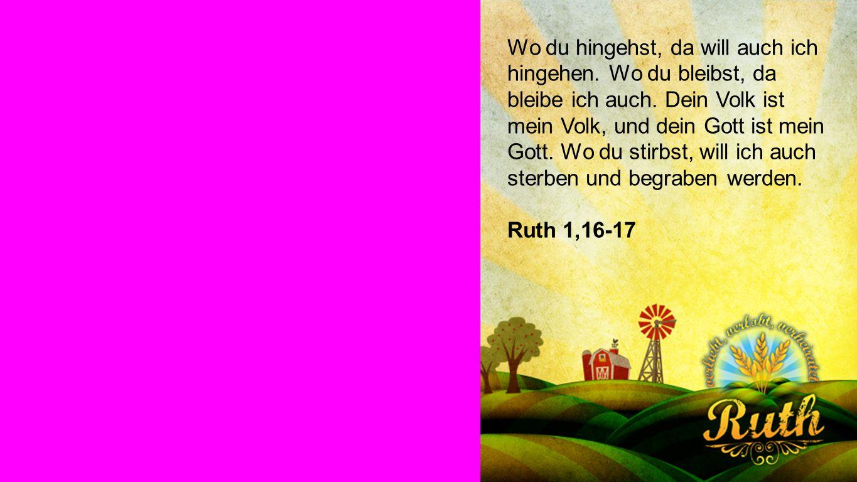Ruth 1,16-17 Wo du hingehst, da will auch ich hingehen.