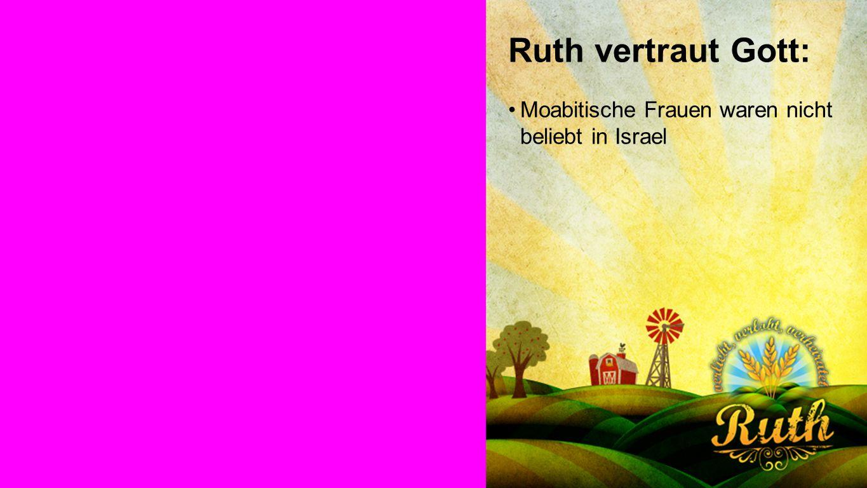 Ruth vertraut Gott Ruth vertraut Gott: Moabitische Frauen waren nicht beliebt in Israel