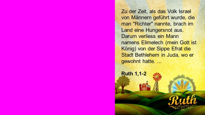 RUTH 1,1-2 Zu der Zeit, als das Volk Israel von Männern geführt wurde, die man Richter nannte, brach im Land eine Hungersnot aus.
