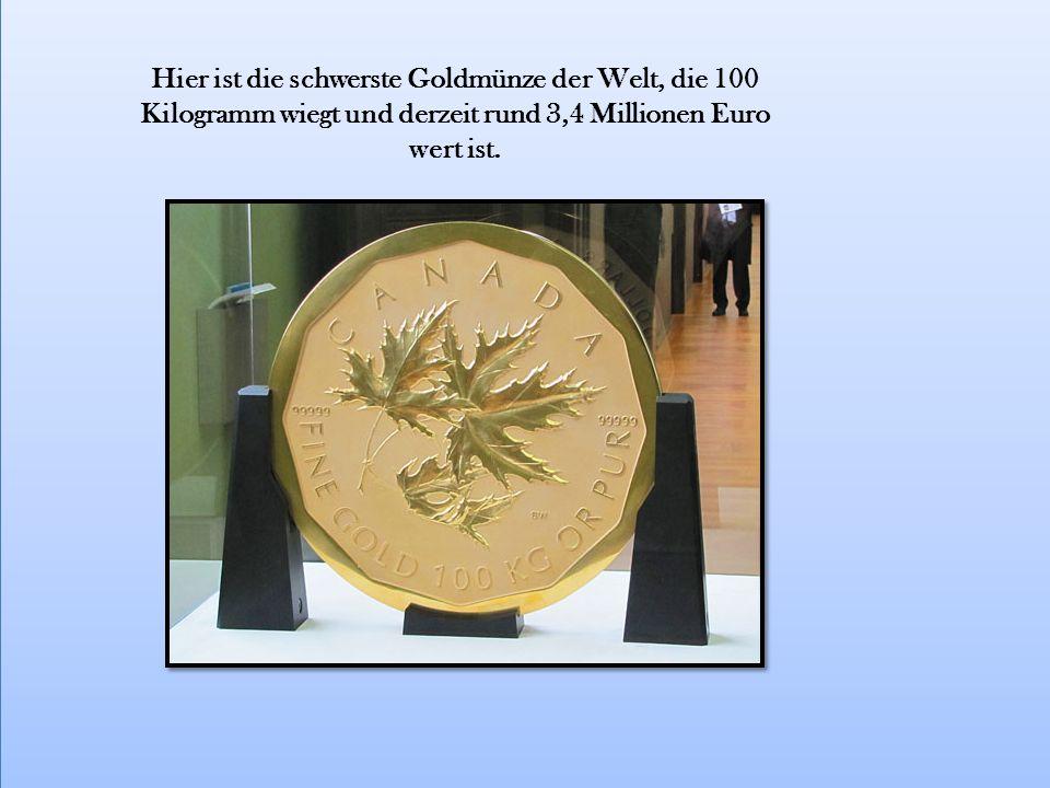 Hier ist die schwerste Goldmünze der Welt, die 100 Kilogramm wiegt und derzeit rund 3,4 Millionen Euro wert ist.