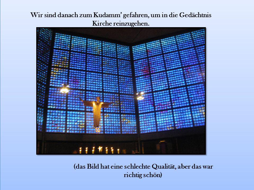 Wir sind danach zum Kudamm' gefahren, um in die Gedächtnis Kirche reinzugehen.