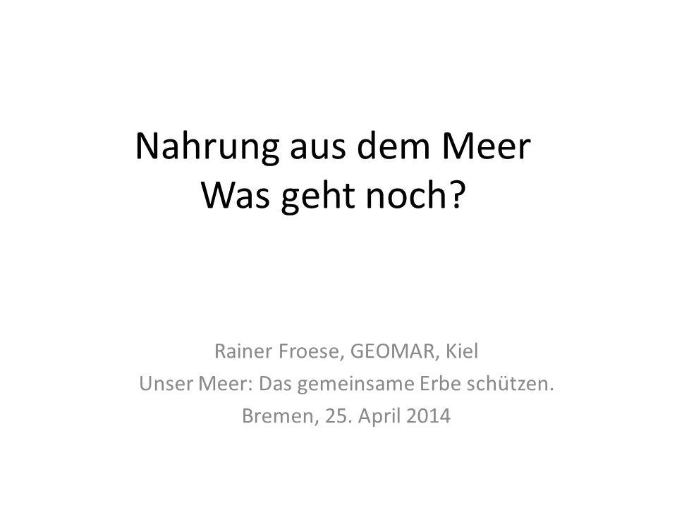 Nahrung aus dem Meer Was geht noch? Rainer Froese, GEOMAR, Kiel Unser Meer: Das gemeinsame Erbe schützen. Bremen, 25. April 2014