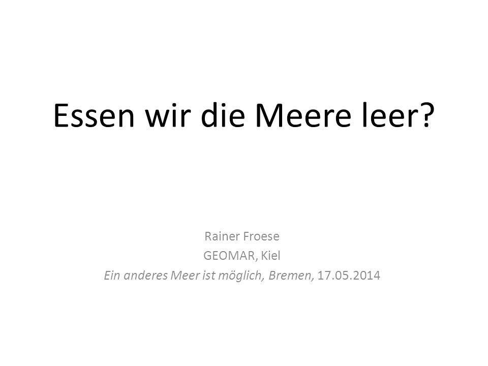 Essen wir die Meere leer? Rainer Froese GEOMAR, Kiel Ein anderes Meer ist möglich, Bremen, 17.05.2014