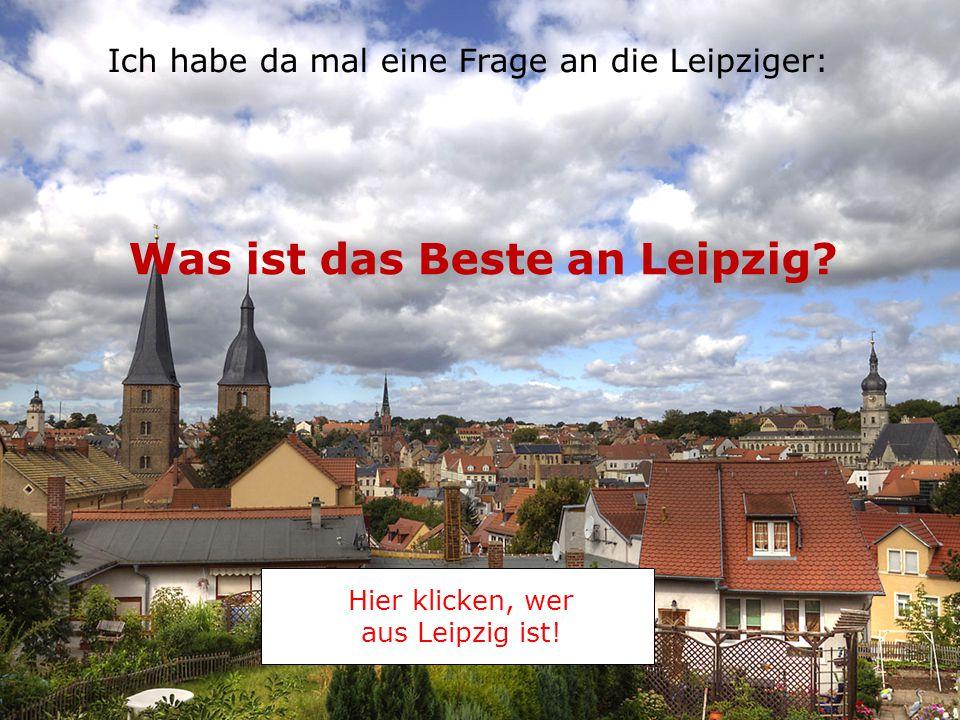 Was ist das Beste an Leipzig.Hier klicken, wer aus Leipzig ist.