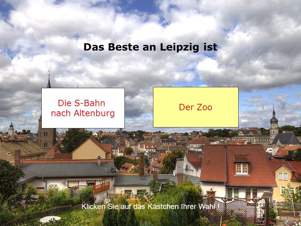 Das Beste an Leipzig ist Die S-Bahn nach Altenburg Der Zoo Klicken Sie auf das Kästchen Ihrer Wahl !