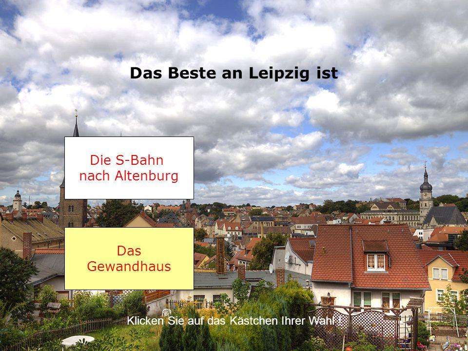 Das Beste an Leipzig ist Das Gewandhaus Klicken Sie auf das Kästchen Ihrer Wahl .