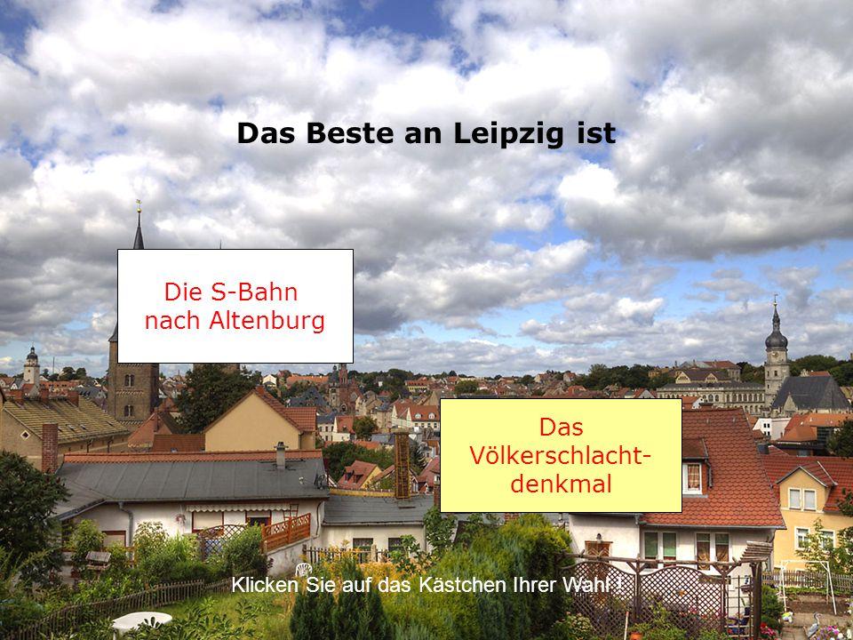 Das Beste an Leipzig ist Das Völkerschlacht- denkmal Klicken Sie auf das Kästchen Ihrer Wahl .