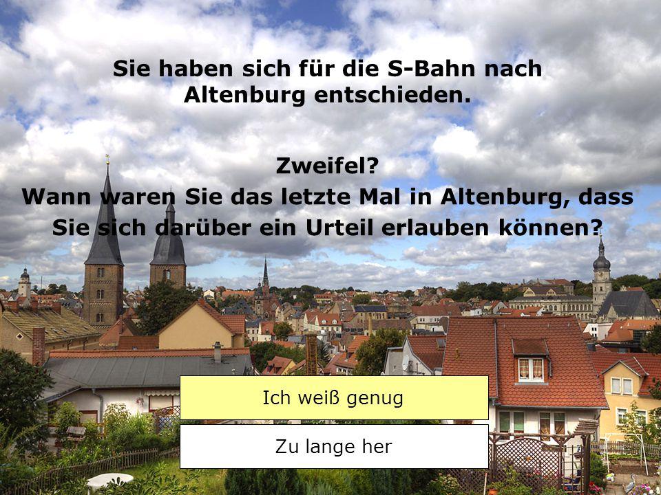 Zu lange her Ich weiß genug Sie haben sich für die S-Bahn nach Altenburg entschieden.
