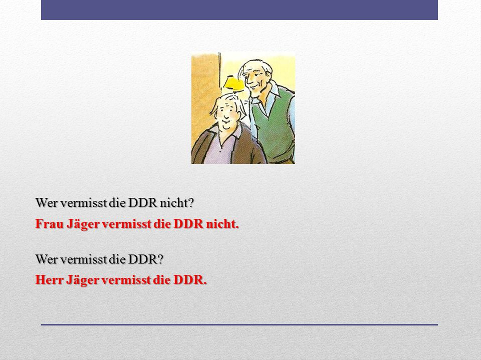 Wer vermisst die DDR nicht? Frau Jäger vermisst die DDR nicht. Wer vermisst die DDR? Herr Jäger vermisst die DDR.